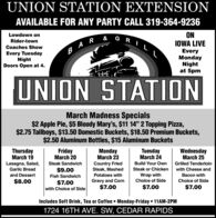 "UNION STATION EXTENSIONAVAILABLE FOR ANY PARTY CALL 319-364-9236ONIOWA LIVELowdown onRider-townCoaches Show  REvery TuesdayNightDoors Open at 4.EveryMondayNightat 5pmUNION STATIONMarch Madness Specials$2 Apple Pie, $5 Bloody Mary's, $11 14"" 2 Topping Pizza,$2.75 Tallboys, $13.50 Domestic Buckets, $18.50 Premium Buckets,$2.50 Aluminum Bottles, $15 Aluminum BucketsThursdayMarch 19FridayMarch 20MondayMarch 23TuesdayMarch 24WednesdayMarch 25Lasagna, Salad,Steak SandwichBuild Your OwnCountry FriedSteak, MashedPotatoes withGrilled TenderloinGarlic Bread$9.00Steak or Chickenwith Cheese andand DessertFish SandwichWrap withBacon with$8.00Gravy and CornChoice of SideChoice of Side$7.00with Choice of Side$7.00$7.00$7.00Includes Soft Drink, Tea or Coffee  Monday-Friday  11AM-2PM1724 16TH AVE. SW, CEDAR RAPIDS UNION STATION EXTENSION AVAILABLE FOR ANY PARTY CALL 319-364-9236 ON IOWA LIVE Lowdown on Rider-town Coaches Show   R Every Tuesday Night Doors Open at 4. Every Monday Night at 5pm UNION STATION March Madness Specials $2 Apple Pie, $5 Bloody Mary's, $11 14"" 2 Topping Pizza, $2.75 Tallboys, $13.50 Domestic Buckets, $18.50 Premium Buckets, $2.50 Aluminum Bottles, $15 Aluminum Buckets Thursday March 19 Friday March 20 Monday March 23 Tuesday March 24 Wednesday March 25 Lasagna, Salad, Steak Sandwich Build Your Own Country Fried Steak, Mashed Potatoes with Grilled Tenderloin Garlic Bread $9.00 Steak or Chicken with Cheese and and Dessert Fish Sandwich Wrap with Bacon with $8.00 Gravy and Corn Choice of Side Choice of Side $7.00 with Choice of Side $7.00 $7.00 $7.00 Includes Soft Drink, Tea or Coffee  Monday-Friday  11AM-2PM 1724 16TH AVE. SW, CEDAR RAPIDS"