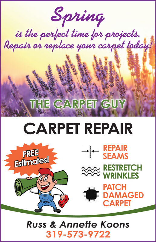 Springis the perfect time for projects.Repair or replace your carpet today!THE CARPET GUYCARPET REPAIRREPAIRSEAMSFREEEstimates!RESTRETCHWRINKLESPATCHDAMAGEDCARPETRuss & Annette Koons319-573-9722 Spring is the perfect time for projects. Repair or replace your carpet today! THE CARPET GUY CARPET REPAIR REPAIR SEAMS FREE Estimates! RESTRETCH WRINKLES PATCH DAMAGED CARPET Russ & Annette Koons 319-573-9722