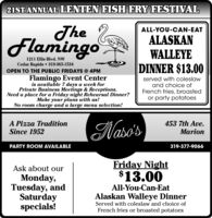 21STANNUAL LENTEN FISH FRY FESTIVALTheFlamingoALL-YOU-CAN-EATALASKANWALLEYEDINNER $13.001211 Ellis Blvd. NWCedar Rapids  319-365-1534OPEN TO THE PUBLIC FRIDAYS @ 4PMFlamingo Event Centeris available 7 days a week forPrivate Business Meetings & Receptions.Need a place for a Friday night Rehearsal Dinner?Make your plans with us!No room charge and a large menu selection!served with coleslawand choice ofFrench fries, broastedor party potatoesA Pizza TraditionSince 1952Nasos453 7th Ave.MarionPARTY ROOM AVAILABLE319-377-9066Friday Night$13.00Ask about ourMonday,Tuesday, andSaturdayspecials!All-You-Can-EatAlaskan Walleye DinnerServed with coleslaw and choice ofFrench fries or broasted potatoes 21STANNUAL LENTEN FISH FRY FESTIVAL The Flamingo ALL-YOU-CAN-EAT ALASKAN WALLEYE DINNER $13.00 1211 Ellis Blvd. NW Cedar Rapids  319-365-1534 OPEN TO THE PUBLIC FRIDAYS @ 4PM Flamingo Event Center is available 7 days a week for Private Business Meetings & Receptions. Need a place for a Friday night Rehearsal Dinner? Make your plans with us! No room charge and a large menu selection! served with coleslaw and choice of French fries, broasted or party potatoes A Pizza Tradition Since 1952 Nasos 453 7th Ave. Marion PARTY ROOM AVAILABLE 319-377-9066 Friday Night $13.00 Ask about our Monday, Tuesday, and Saturday specials! All-You-Can-Eat Alaskan Walleye Dinner Served with coleslaw and choice of French fries or broasted potatoes