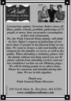 WaittFUNERAL HOMETRADITIONALCREMATIONCoronavirus update: Governor Baker closes allMass. public schools, prohibits gatherings of 25people or more, bans on-premise consumptionat bars and restaurants.We, the Waitt Funeral Home family, will abideby Gov. Baker's request of gatherings of notmore than 25 people in the funeral home at onetime. We want to ensure a safe and healthy envi-ronment for the families we serve, as well as thepublic. When attending a visitation, please visitthe family without touching and if you are illplease refrain from attending services and useour condolence section on our Obituary page...We will be letting people in as others leave.Please be courteous and mindful during thistime. We are in this together.Thank you,Waitt Funeral Home Directors850 North Main St., Brockton, MA 02301www.waittfuneralhome.comNW-CN13879877 Waitt FUNERAL HOME TRADITIONAL CREMATION Coronavirus update: Governor Baker closes all Mass. public schools, prohibits gatherings of 25 people or more, bans on-premise consumption at bars and restaurants. We, the Waitt Funeral Home family, will abide by Gov. Baker's request of gatherings of not more than 25 people in the funeral home at one time. We want to ensure a safe and healthy envi- ronment for the families we serve, as well as the public. When attending a visitation, please visit the family without touching and if you are ill please refrain from attending services and use our condolence section on our Obituary page... We will be letting people in as others leave. Please be courteous and mindful during this time. We are in this together. Thank you, Waitt Funeral Home Directors 850 North Main St., Brockton, MA 02301 www.waittfuneralhome.com NW-CN13879877