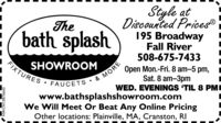 Style atDiscounted Prices®195 BroadwayFall River508-675-7433Thebath splashSHOWROOMFIXTURESOpen Mon.-Fri. 8 am5 pm,Sat. 8 am-3pmWED. EVENINGS 'TIL 8 PMIFAUCETS& MOREwww.bathsplashshowroom.comWe Will Meet Or Beat Any Online PricingOther locations: Plainville, MA, Cranston, RINW-CN13876876642 Style at Discounted Prices® 195 Broadway Fall River 508-675-7433 The bath splash SHOWROOM FIXTURES Open Mon.-Fri. 8 am5 pm, Sat. 8 am-3pm WED. EVENINGS 'TIL 8 PMI FAUCETS & MORE www.bathsplashshowroom.com We Will Meet Or Beat Any Online Pricing Other locations: Plainville, MA, Cranston, RI NW-CN13876 876642