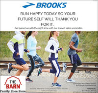 BROOKSRUN HAPPY TODAY SO YOURFUTURE SELF WILL THANK YOUFOR IT.Get paired up with the right shoe with our trained sales associates.THEBARNFamily Shoe Store25 Kempton Place West Newton(617) 332-6300   thebarnshoes.com(Pictured- Adrenaline running shoes for women and men.Colors and styles vary.)STORE HOURSM-F 9:30 am- 9:00 p.m.SAT 900 am.-6:00 p.m SUN 12-5 p.m. BROOKS RUN HAPPY TODAY SO YOUR FUTURE SELF WILL THANK YOU FOR IT. Get paired up with the right shoe with our trained sales associates. THE BARN Family Shoe Store 25 Kempton Place West Newton (617) 332-6300   thebarnshoes.com (Pictured- Adrenaline running shoes for women and men. Colors and styles vary.) STORE HOURS M-F 9:30 am- 9:00 p.m. SAT 900 am.-6:00 p.m SUN 12-5 p.m.