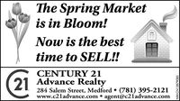 The Spring Marketis in Bloom!Now is the besttime to SELL!!CENTURY 2121 Advance Realty284 Salem Street, Medford  (781) 395-2121www.c2ladvance.com  agent@c21advance.comNW-CN13877694 The Spring Market is in Bloom! Now is the best time to SELL!! CENTURY 21 21 Advance Realty 284 Salem Street, Medford  (781) 395-2121 www.c2ladvance.com  agent@c21advance.com NW-CN13877694