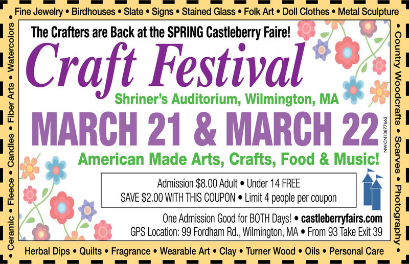 Fine Jewelry Birdhouses Slate  Signs Stained Glass  Folk Art Doll Clothes Metal SculptureThe Crafters are Back at the SPRING Castleberry Faire!Craft FestivalShriner's Auditorium, Wilmington, MAMARCH 21 & MARCH 22American Made Arts, Crafts, Food & Music!Admission $8.00 Adult  Under 14 FREESAVE $2.00 WITH THIS COUPON  Limit 4 people per couponOne Admission Good for BOTH Days!  castleberryfairs.comGPS Location: 99 Fordham Rd., Wilmington, MA  From 93 Take Exit 39Herbal Dips  Quilts  Fragrance  Wearable Art  Clay  Turner Wood  Oils  Personal CareCeramic  Fleece  Candles  Fiber Arts  Watercolors NW-CN13877663 Country Woodcrafts  Scarves  Photography  Fine Jewelry Birdhouses Slate  Signs Stained Glass  Folk Art Doll Clothes Metal Sculpture The Crafters are Back at the SPRING Castleberry Faire! Craft Festival Shriner's Auditorium, Wilmington, MA MARCH 21 & MARCH 22 American Made Arts, Crafts, Food & Music! Admission $8.00 Adult  Under 14 FREE SAVE $2.00 WITH THIS COUPON  Limit 4 people per coupon One Admission Good for BOTH Days!  castleberryfairs.com GPS Location: 99 Fordham Rd., Wilmington, MA  From 93 Take Exit 39 Herbal Dips  Quilts  Fragrance  Wearable Art  Clay  Turner Wood  Oils  Personal Care Ceramic  Fleece  Candles  Fiber Arts  Watercolors  NW-CN13877663  Country Woodcrafts  Scarves  Photography