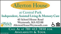 Allerton Houseat Central ParkIndependent, Assisted Living & Memory Care43 School House RoadWelchWeymouth, MA 02188SENIOR LIVINGEQUAL HOUSINGOPPORTUNITYCALL AL AT 781-413-7850 FORAVAILABILITY & TOUR.NW-CN13857328 Allerton House at Central Park Independent, Assisted Living & Memory Care 43 School House Road Welch Weymouth, MA 02188 SENIOR LIVING EQUAL HOUSING OPPORTUNITY CALL AL AT 781-413-7850 FOR AVAILABILITY & TOUR. NW-CN13857328