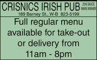 CRISNICS IRISH PUB2016 SAUCEWARS WINNER189 Barney St., W-B 823-5199Full regular menuavailable for take-outor delivery from11am - 8pm CRISNICS IRISH PUB 2016 SAUCE WARS WINNER 189 Barney St., W-B 823-5199 Full regular menu available for take-out or delivery from 11am - 8pm