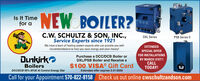 Is It Timefor aNEW BOILER?C.W. SCHULTZ & SON, INC.,Service Experts since 1921DXL SeriesPSB Series I|We have a team of heating system experts who can provide you withEXTENDEDrecommendations to help you save energy and save money!SPECIAL OFFERFOR INSTALLATIONSSDunkirkoPurchase a DCC/DCB Boiler orDXL/PSB Boiler and Receive aBY MARCH 31ST!!CALLTODAY!Boilers$100 VISA® Gift CardDCCIDCB 95% AFUE AI Control Energy StarExtended offer expires 3-31-2020Call for your Appointment 570-822-8158 Check us out online cwschultzandson.com Is It Time for a NEW BOILER? C.W. SCHULTZ & SON, INC., Service Experts since 1921 DXL Series PSB Series I| We have a team of heating system experts who can provide you with EXTENDED recommendations to help you save energy and save money! SPECIAL OFFER FOR INSTALLATIONSS Dunkirko Purchase a DCC/DCB Boiler or DXL/PSB Boiler and Receive a BY MARCH 31ST!! CALL TODAY! Boilers $100 VISA® Gift Card DCCIDCB 95% AFUE AI Control Energy Star Extended offer expires 3-31-2020 Call for your Appointment 570-822-8158 Check us out online cwschultzandson.com