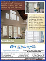 The Hunter Douglas CustomShutter Collection offers a fullspectrum of shutter types to fitany style, any room, anywhere.We offer three HunterDouglas shutter products tochoose from: Heritance®Hardwood Shutters, PalmBeachT Polysatin Shuttersand NewStyle HybridShutters, with more than 750design options between themto customize your home.HunterDouglasCUSTOM SHUTTER COLLECTIONkCrtainshioptheBED &BATHof MaineWe specialize in custom designconsultations at your home or in-store.Shop At Home Sales Advice  MeasurementsCall 1-800-888-0663sO. PORTLAND  773-9635175 WESTERN AVENUEMON-SAT 7AM-6PM  SUN 11AM-5PMBANGOR  947-8100WATERVILLE  872-5634102 HASKELL ROADMON-SAT ZAM-6PM  SUN 11AM-5PM251 KENNEDY MEMORIAL DR.MON-SAT 7AM-6PM  SUN 11AM-5PMwww.maineblindsandshades.comCopyright© 2008 Hunter Douglas Inc. ® Registered trademark of Hunter Douglas Inc. TM Trademark of Hunter Douglas Inc.55988 The Hunter Douglas Custom Shutter Collection offers a full spectrum of shutter types to fit any style, any room, anywhere. We offer three Hunter Douglas shutter products to choose from: Heritance® Hardwood Shutters, Palm BeachT Polysatin Shutters and NewStyle Hybrid Shutters, with more than 750 design options between them to customize your home. HunterDouglas CUSTOM SHUTTER COLLECTION kCrtainshiop the BED & BATH of Maine We specialize in custom design consultations at your home or in-store. Shop At Home Sales Advice  Measurements Call 1-800-888-0663 sO. PORTLAND  773-9635 175 WESTERN AVENUE MON-SAT 7AM-6PM  SUN 11AM-5PM BANGOR  947-8100 WATERVILLE  872-5634 102 HASKELL ROAD MON-SAT ZAM-6PM  SUN 11AM-5PM 251 KENNEDY MEMORIAL DR. MON-SAT 7AM-6PM  SUN 11AM-5PM www.maineblindsandshades.com Copyright© 2008 Hunter Douglas Inc. ® Registered trademark of Hunter Douglas Inc. TM Trademark of Hunter Douglas Inc. 55988
