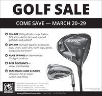 GOLF SALECOME SAVE  MARCH 20-2910% OFF 2020 golf balls, range finders,GPS units, electric carts and selectedgolf clubs and putters*EPICFLASH20% OFF 2020 golf apparel, accessories,bags, shoes, push carts, travel bags, gloves,sunglasses and more*O HUGE SAVINGS on discontinued2019 golf productsDEEP DISCOUNTS onwinter merchandiseTRACKMAN 4 AND GCHAWKPINGsimulators for an expertcustom club fittingGOLFSKI RoutePayne Road Scarborough, ME · 207-883-4343Route 3A Hudson, NH  603-595-8484Route 33 Greenland, NH  603-433-858512A West Lebanon, NH 603-298-8282*Certain vendor restrictions applySee store for detals.WAREHOUSEwww.golfskiwarehouse.com · Open Daily · No NH Sales TaxPING GOLF SALE COME SAVE  MARCH 20-29 10% OFF 2020 golf balls, range finders, GPS units, electric carts and selected golf clubs and putters* EPIC FLASH 20% OFF 2020 golf apparel, accessories, bags, shoes, push carts, travel bags, gloves, sunglasses and more* O HUGE SAVINGS on discontinued 2019 golf products DEEP DISCOUNTS on winter merchandise TRACKMAN 4 AND GCHAWK PING simulators for an expert custom club fitting GOLF SKI Route Payne Road Scarborough, ME · 207-883-4343 Route 3A Hudson, NH  603-595-8484 Route 33 Greenland, NH  603-433-8585 12A West Lebanon, NH 603-298-8282 *Certain vendor restrictions apply See store for detals. WAREHOUSE www.golfskiwarehouse.com · Open Daily · No NH Sales Tax PING