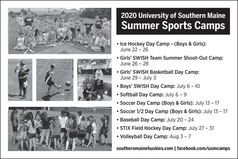 2020 University of Southern MaineSummer Sports Camps Ice Hockey Day Camp - (Boys & Girls):June 22 - 26 Girls' SWISH Team Summer Shoot-Out Camp:June 26 - 28 Girls' SWISH Basketball Day Camp:June 29 - July 3 Boys' SWISH Day Camp: July 6 - 10 Softball Day Camp: July 6 - 9 Soccer Day Camp (Boys & Girls): July 13 - 17 Soccer 1/2 Day Camp (Boys & Girls): July 13 - 17 Baseball Day Camp: July 20 - 24 STIX Field Hockey Day Camp: July 27 - 31 Volleyball Day Camp: Aug 3 - 7southernmainehuskies.com | facebook.com/usmcamps 2020 University of Southern Maine Summer Sports Camps  Ice Hockey Day Camp - (Boys & Girls): June 22 - 26  Girls' SWISH Team Summer Shoot-Out Camp: June 26 - 28  Girls' SWISH Basketball Day Camp: June 29 - July 3  Boys' SWISH Day Camp: July 6 - 10  Softball Day Camp: July 6 - 9  Soccer Day Camp (Boys & Girls): July 13 - 17  Soccer 1/2 Day Camp (Boys & Girls): July 13 - 17  Baseball Day Camp: July 20 - 24  STIX Field Hockey Day Camp: July 27 - 31  Volleyball Day Camp: Aug 3 - 7 southernmainehuskies.com | facebook.com/usmcamps