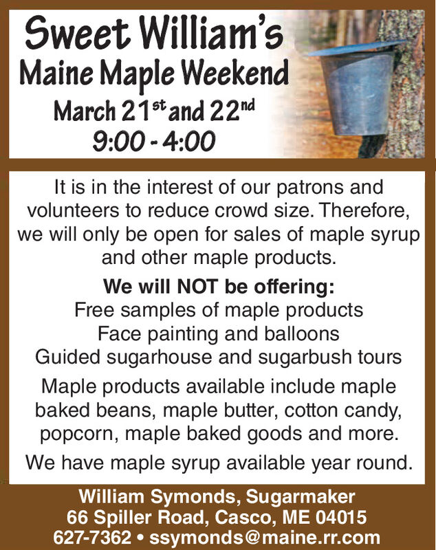 Sweet William's MRISMaine Maple WeekendMarch 21t and 22nd9:00 - 4:00It is in the interest of our patrons andvolunteers to reduce crowd size. Therefore,we will only be open for sales of maple syrupand other maple products.We will NOT be offering:Free samples of maple productsFace painting and balloonsGuided sugarhouse and sugarbush toursMaple products available include maplebaked beans, maple butter, cotton candy,popcorn, maple baked goods and more.We have maple syrup available year round.William Symonds, Sugarmaker66 Spiller Road, Casco, ME 04015627-7362  ssymonds@maine.rr.com Sweet William's MRIS Maine Maple Weekend March 21t and 22nd 9:00 - 4:00 It is in the interest of our patrons and volunteers to reduce crowd size. Therefore, we will only be open for sales of maple syrup and other maple products. We will NOT be offering: Free samples of maple products Face painting and balloons Guided sugarhouse and sugarbush tours Maple products available include maple baked beans, maple butter, cotton candy, popcorn, maple baked goods and more. We have maple syrup available year round. William Symonds, Sugarmaker 66 Spiller Road, Casco, ME 04015 627-7362  ssymonds@maine.rr.com