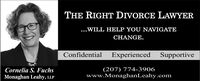 THE RIGHT DIVORCE LAWYER...WILL HELP YOU NAVIGATECHANGE.ConfidentialExperienced SupportiveCornelia S. FuchsMonaghan Leahy, LLP(207) 774-3906www.MonaghanLeahy.com THE RIGHT DIVORCE LAWYER ...WILL HELP YOU NAVIGATE CHANGE. Confidential Experienced Supportive Cornelia S. Fuchs Monaghan Leahy, LLP (207) 774-3906 www.MonaghanLeahy.com