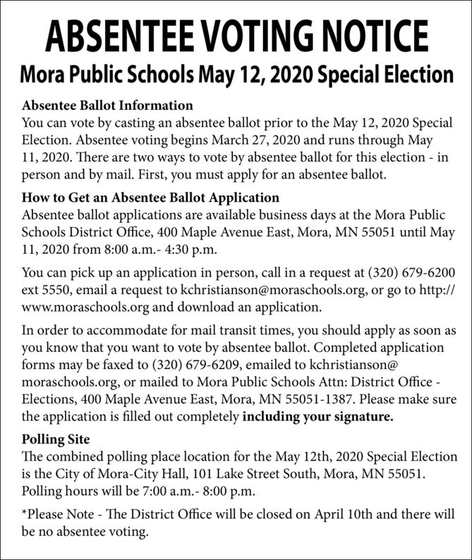 ABSENTEE VOTING NOTICEMora Public Schools May 12, 2020 Special ElectionAbsentee Ballot InformationYou can vote by casting an absentee ballot prior to the May 12, 2020 SpecialElection. Absentee voting begins March 27, 2020 and runs through May11, 2020. There are two ways to vote by absentee ballot for this election inperson and by mail. First, you must apply for an absentee ballot.How to Get an Absentee Ballot ApplicationAbsentee ballot applications are available business days at the Mora PublicSchools District Office, 400 Maple Avenue East, Mora, MN 55051 until May11, 2020 from 8:00 a.m.- 4:30 p.m.You can pick up an application in person, call in a request at (320) 679-6200ext 5550, email a request to kchristianson@moraschools.org, or go to http://www.moraschools.org and download an application.In order to accommodate for mail transit times, you should apply as soon asyou know that you want to vote by absentee ballot. Completed applicationforms may be faxed to (320) 679-6209, emailed to kchristianson@moraschools.org, or mailed to Mora Public Schools Attn: District Office -Elections, 400 Maple Avenue East, Mora, MN 55051-1387. Please make surethe application is filled out completely including your signature.Polling SiteThe combined polling place location for the May 12th, 2020 Special Electionis the City of Mora-City Hall, 101 Lake Street South, Mora, MN 55051.Polling hours will be 7:00 a.m.- 8:00 p.m.*Please Note - The District Office will be closed on April 10th and there willbe no absentee voting. ABSENTEE VOTING NOTICE Mora Public Schools May 12, 2020 Special Election Absentee Ballot Information You can vote by casting an absentee ballot prior to the May 12, 2020 Special Election. Absentee voting begins March 27, 2020 and runs through May 11, 2020. There are two ways to vote by absentee ballot for this election in person and by mail. First, you must apply for an absentee ballot. How to Get an Absentee Ballot Application Absentee ballot applications are available business days at the Mora Public Schools District Office, 400 Maple Avenue East, Mora, MN 55051 until May 11, 2020 from 8:00 a.m.- 4:30 p.m. You can pick up an application in person, call in a request at (320) 679-6200 ext 5550, email a request to kchristianson@moraschools.org, or go to http:// www.moraschools.org and download an application. In order to accommodate for mail transit times, you should apply as soon as you know that you want to vote by absentee ballot. Completed application forms may be faxed to (320) 679-6209, emailed to kchristianson@ moraschools.org, or mailed to Mora Public Schools Attn: District Office - Elections, 400 Maple Avenue East, Mora, MN 55051-1387. Please make sure the application is filled out completely including your signature. Polling Site The combined polling place location for the May 12th, 2020 Special Election is the City of Mora-City Hall, 101 Lake Street South, Mora, MN 55051. Polling hours will be 7:00 a.m.- 8:00 p.m. *Please Note - The District Office will be closed on April 10th and there will be no absentee voting.