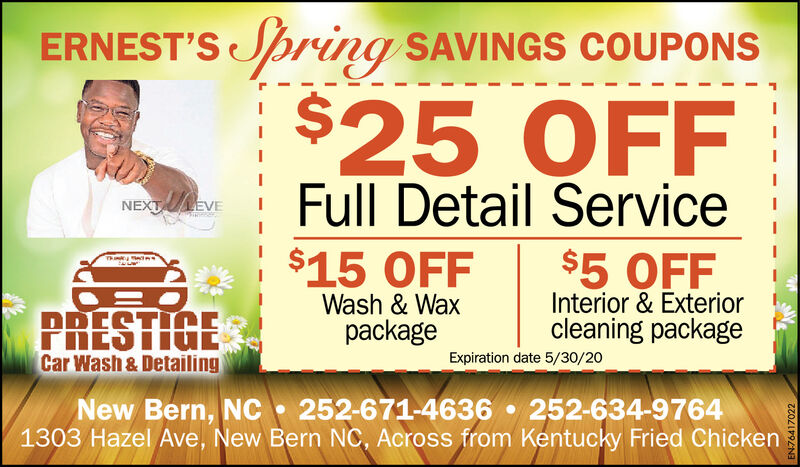 ERNEST'S pring SAVINGS COUPONS$25 OFFFull Detail ServiceNEXT EVE$15 OFF$5 OFFInterior & Exteriorcleaning packageThankyPRESTIGEWash & WaxpackageCar Wash & DetailingExpiration date 5/30/20New Bern, NC 252-671-4636  252-634-97641303 Hazel Ave, New Bern NC, Across from Kentucky Fried ChickenEN76417022 ERNEST'S pring SAVINGS COUPONS $25 OFF Full Detail Service NEXT EVE $15 OFF $5 OFF Interior & Exterior cleaning package Thanky PRESTIGE Wash & Wax package Car Wash & Detailing Expiration date 5/30/20 New Bern, NC 252-671-4636  252-634-9764 1303 Hazel Ave, New Bern NC, Across from Kentucky Fried Chicken EN76417022