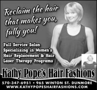 Reclaim the hairthat makes you,fally gou!Full Service SalonSpecializing in Women'sHair Replacement & HairLaser Therapy ProgramsKathy Pope's Hair Fashions570-347-6951  965 VWINTON ST. DUNMOREwww.KATHYPOPESHAIRFASHIONS.COM Reclaim the hair that makes you, fally gou! Full Service Salon Specializing in Women's Hair Replacement & Hair Laser Therapy Programs Kathy Pope's Hair Fashions 570-347-6951  965 VWINTON ST. DUNMORE www.KATHYPOPESHAIRFASHIONS.COM