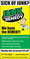 "SICK OF JUNK?JUNKREMEDYWe havethe REMEDY! Full service residential & commercial junkremoval company. FREE estimate. Same day service. Fully Licensed and Insured. No job is too big or too small!Mention this ad and get $25 off!877-722-JUNK | junkremedy.com(5 8 65)""The remedy to all your junk removal needs."" SICK OF JUNK? JUNK REMEDY We have the REMEDY!  Full service residential & commercial junk removal company.  FREE estimate. Same day service.  Fully Licensed and Insured.  No job is too big or too small! Mention this ad and get $25 off! 877-722-JUNK 