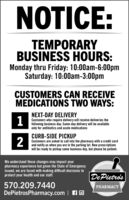 NOTICE:TEMPORARYBUSINESS HOURS:Monday thru Friday: 10:00am-6:00pmSaturday: 10:00am-3:00pmCUSTOMERS CAN RECEIVEMEDICATIONS TWO WAYS:NEXT-DAY DELIVERY1Customers who require delivery will receive deliveries thefollowing business day. Same-day delivery will be availableonly for antibiotics and acute medicationsCURB-SIDE PICKUPCustomers are asked to call into the pharmacy with a credit cardand notify us when you are in the parking lot. New prescriptionswill be ready to pickup same business day, but please be patient.We understand these changes may impact yourpharmacy experience but given the State of Emergencyissued, we are faced with making difficult decisions toDePietro'sprotect your health and our staff.570.209.7440DePietrosPharmacy.com | AOPHARMACY NOTICE: TEMPORARY BUSINESS HOURS: Monday thru Friday: 10:00am-6:00pm Saturday: 10:00am-3:00pm CUSTOMERS CAN RECEIVE MEDICATIONS TWO WAYS: NEXT-DAY DELIVERY 1 Customers who require delivery will receive deliveries the following business day. Same-day delivery will be available only for antibiotics and acute medications CURB-SIDE PICKUP Customers are asked to call into the pharmacy with a credit card and notify us when you are in the parking lot. New prescriptions will be ready to pickup same business day, but please be patient. We understand these changes may impact your pharmacy experience but given the State of Emergency issued, we are faced with making difficult decisions to DePietro's protect your health and our staff. 570.209.7440 DePietrosPharmacy.com | AO PHARMACY