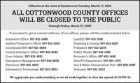 Effective at the close of business on Tuesday, March 17, 2020ALL COTTONWOOD COUNTY OFFICESWILL BE CLOSED TO THE PUBLICthrough Friday, March 27, 2020If you need to get in contact with one of our offices, please call the numbers listed below:Assessor's Office: 507-831-2458Landfill: 507-831-3781Auditor/Treasurer's Office: 507-831-1905Planning & Zoning: 507-832-8287Coordinator/HR: 507-831-5669Probation: 507-831-2678County Attorney's Office: 507-831-5040Public Works: 507-831-1389Court Admin.: 507-831-4551Recorder's Office: 507-831-1458Emergency Management: 507-832-8255Sheriff's Department: 507-831-1375Extension: 507-831-4022Soil & Water Conservation Dist.: 507-832-8287Information Technology: 507-832-8832Veterans: 507-831-5522We appreciate you understanding as we all work together to slow the spread of COVID-19. Effective at the close of business on Tuesday, March 17, 2020 ALL COTTONWOOD COUNTY OFFICES WILL BE CLOSED TO THE PUBLIC through Friday, March 27, 2020 If you need to get in contact with one of our offices, please call the numbers listed below: Assessor's Office: 507-831-2458 Landfill: 507-831-3781 Auditor/Treasurer's Office: 507-831-1905 Planning & Zoning: 507-832-8287 Coordinator/HR: 507-831-5669 Probation: 507-831-2678 County Attorney's Office: 507-831-5040 Public Works: 507-831-1389 Court Admin.: 507-831-4551 Recorder's Office: 507-831-1458 Emergency Management: 507-832-8255 Sheriff's Department: 507-831-1375 Extension: 507-831-4022 Soil & Water Conservation Dist.: 507-832-8287 Information Technology: 507-832-8832 Veterans: 507-831-5522 We appreciate you understanding as we all work together to slow the spread of COVID-19.