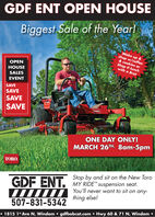 GDF ENT OPEN HOUSEBiggest Sale of the Year!Wake up &shop w/coffee& cookies orShop @ lunchwith a BratOPENHOUSESALESEVENTSAVESAVESAVESAVETOROONE DAY ONLY!MARCH 26TH. 8am-5pmTORO.Stop by and sit on the New ToroMY RIDE suspension seat.GDF ENT.IIII A You'll never want to sit on any-507-831-5342thing else! 1815 1* Ave N, Windom  gdfbobcat.com  Hwy 60 & 71 N, Windom  GDF ENT OPEN HOUSE Biggest Sale of the Year! Wake up & shop w/coffee & cookies or Shop @ lunch with a Brat OPEN HOUSE SALES EVENT SAVE SAVE SAVE SAVE TORO ONE DAY ONLY! MARCH 26TH. 8am-5pm TORO. Stop by and sit on the New Toro MY RIDE suspension seat. GDF ENT. IIII A You'll never want to sit on any- 507-831-5342 thing else!  1815 1* Ave N, Windom  gdfbobcat.com  Hwy 60 & 71 N, Windom