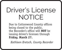 Driver's LicenseNOTICEDue to Cottonwood County officesbeing closed to the public,the Recorder's office will NOT beissuing driver's licenses throughFriday, March 27.Kathleen Kretsch, County Recorder Driver's License NOTICE Due to Cottonwood County offices being closed to the public, the Recorder's office will NOT be issuing driver's licenses through Friday, March 27. Kathleen Kretsch, County Recorder