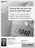 Feeling like you paid toomuch in taxes this year?Contact your financial advisortoday to learn about investingstrategies that could benefit you.1040Tony S ScottFinancial Advisoredwardjones.com244 9th StWindom, MN 56101-1643507-831-1315Member SIPCEdward JonesMAKING SENSE OF INVESTING Feeling like you paid too much in taxes this year? Contact your financial advisor today to learn about investing strategies that could benefit you. 1040 Tony S Scott Financial Advisor edwardjones.com 244 9th St Windom, MN 56101-1643 507-831-1315 Member SIPC Edward Jones MAKING SENSE OF INVESTING