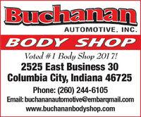BuchananAUTOMOTIVE, INC.BODY SHOPVoted #1 Body Shop 201 7!2525 East Business 30Columbia City, Indiana 46725Phone: (260) 244-6105Email: buchananautomotive@embarqmail.comwww.buchananbodyshop.com Buchanan AUTOMOTIVE, INC. BODY SHOP Voted #1 Body Shop 201 7! 2525 East Business 30 Columbia City, Indiana 46725 Phone: (260) 244-6105 Email: buchananautomotive@embarqmail.com www.buchananbodyshop.com