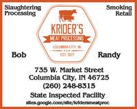 SlaughteringProcessingSmokingRetailKRIDER'SMEAT PROCESSINGCOLUMBIA CITY. INBobRandyEST. 1977735 W. Market StreetColumbia City, IN 46725(260) 248-8315State Inspected Facilitysites.google.com/site/kridersmeatproc Slaughtering Processing Smoking Retail KRIDER'S MEAT PROCESSING COLUMBIA CITY. IN Bob Randy EST. 1977 735 W. Market Street Columbia City, IN 46725 (260) 248-8315 State Inspected Facility sites.google.com/site/kridersmeatproc