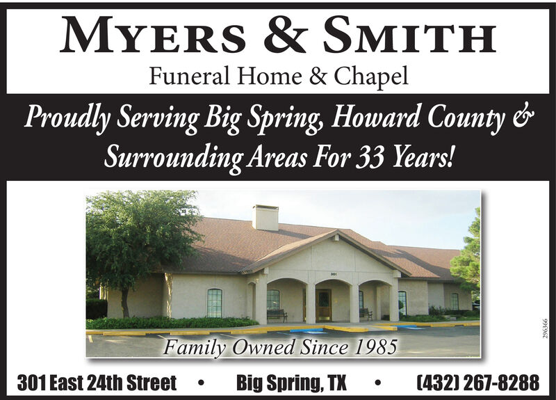 MYERS & SMITHFuneral Home & ChapelProudly Serving Big Spring, Howard County &Surrounding Areas For 33 Years!Family Owned Since 1985301 East 24th StreetBig Spring, TX(432) 267-828899967 MYERS & SMITH Funeral Home & Chapel Proudly Serving Big Spring, Howard County & Surrounding Areas For 33 Years! Family Owned Since 1985 301 East 24th Street Big Spring, TX (432) 267-8288 99967