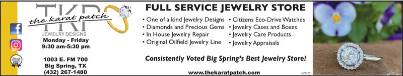 FULL SERVICE JEWELRY STORE One of a kind Jewelry Designs  Citizens Eco-Drive Watches Diamonds and Precious Gems  Jewelry Cases and Boxes In House Jewelry Repair Original Oilfield Jewelry Line  Jewelry Appraisalsthe karatpatchJEWELRY DESIGNS Jewelry Care ProductsMonday - Friday9:30 am-5:30 pm1003 E. FM 700Big Spring, TX(432) 267-1480Consistently Voted Big Spring's Best Jewelry Store!309725www.thekaratpatch.com FULL SERVICE JEWELRY STORE  One of a kind Jewelry Designs  Citizens Eco-Drive Watches  Diamonds and Precious Gems  Jewelry Cases and Boxes  In House Jewelry Repair  Original Oilfield Jewelry Line  Jewelry Appraisals the karatpatch JEWELRY DESIGNS  Jewelry Care Products Monday - Friday 9:30 am-5:30 pm 1003 E. FM 700 Big Spring, TX (432) 267-1480 Consistently Voted Big Spring's Best Jewelry Store! 309725 www.thekaratpatch.com