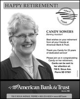 HAPPY RETIREMENT!-AB&T-PIERRECANDY SOWERSBanking AssistantBest wishes on your retirementfrom all your friends atAmerican Bank & Trust.Thank you Candy for 23 yearsof dedicated service!Please join us in congratulatingCandy on her retirement.Cards can be sent toher attention at:700 E. Sioux Ave.Pierre SD 57501Amercan Bank& TrustMember FDIC700 E SIOUX AVENUE, PIERRE  605-224-9233  www.ABT.bankWICK275549 HAPPY RETIREMENT! -AB&T- PIERRE CANDY SOWERS Banking Assistant Best wishes on your retirement from all your friends at American Bank & Trust. Thank you Candy for 23 years of dedicated service! Please join us in congratulating Candy on her retirement. Cards can be sent to her attention at: 700 E. Sioux Ave. Pierre SD 57501 Amercan Bank& Trust Member FDIC 700 E SIOUX AVENUE, PIERRE  605-224-9233  www.ABT.bank WICK275549