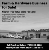 Farm & Hardware Businessfor Sale!NoDak True Value store For Sale!High Profit Farm & HardwareStore located near Turtle Mtn.1301 Hwy 5 NEBottineau, ND 58318NODAK SUPPLYCall Frank or Dale at (701) 228-2288After 6pm call Frank at (701)228-5914271580 Farm & Hardware Business for Sale! NoDak True Value store For Sale! High Profit Farm & Hardware Store located near Turtle Mtn. 1301 Hwy 5 NE Bottineau, ND 58318 NODAK SUPPLY Call Frank or Dale at (701) 228-2288 After 6pm call Frank at (701)228-5914 271580