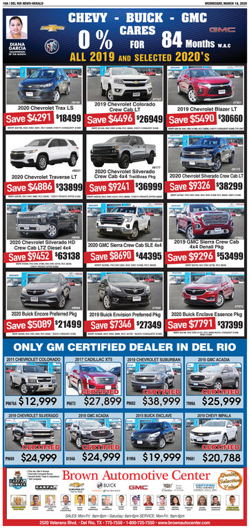 HAIL s-HERALDWEDNESME MARCH ICHEVYBUICKCARESGMC84 Months wAGDIANAGARCIAFORALL 2019 AND SELECTED 2020's2019 Chevrolet ColoradoCrew Cab LT2019 Chevrolet Blazer LT2020 Chevrolet Trax LSSave $4291 $18499 Save $4496 $26949 Save $5490 $306602020 Chevrolet SilveradoCrew Cab 4x4 Traioss Pkg2020 Chevrolet Siverado Crew Cab LT2020 Chevrolet Traverse LTSave $4886 $33899 Save $9241 $36999 Save $9326 $382992020 Chevrolet Silverado HDCrew Cab LTZ Diesel 4x42020 GMC Sierra Crew Cab SLE d42019 GMC Sierra Crew Cab4x4 Denali PkgSave $9452 $63138 Save $8690 $44395 Save $9296 $534992020 Bulck Encore Preferred Pkg2019 Buick Envision Preferred Pkg2020 Buick Enclave Essence PkgSave $5089 $21499 Save $7346 $27349 Save $7791 $37399ONLY GM CERTIFIED DEALER IN DEL RIO2018 GMC ACADIA2011 CHEVROLET COLORADO2017 CADILLAC XISa3 CHEVROLET SUBURBANCERTIFEDCERTIEIEDCEREIED$12,999 n $27,899 ma $38,999 $25,999P67A2011 OEVROLET SAVERADO2019 GMC ACADIA2015 BUICK ENCLAVE209 CHEVY MPALAGERMITEDCERMNTEDCERTIFIED$24,999$24,999$19,999P $20,788Brown Automotive CenterBUICKSalactionyaluSALES Mon Ft Ban-om- Saturday: Ram-dom SERVICE: MonR Banom2520 Veterans Bivd. - Del Rio. TX- 775-7550- 1-800-725-7550 www.brownautocenter.com HAIL s-HERALD WEDNESME MARCH I CHEVY BUICK CARES GMC 84 Months wAG DIANA GARCIA FOR ALL 2019 AND SELECTED 2020's 2019 Chevrolet Colorado Crew Cab LT 2019 Chevrolet Blazer LT 2020 Chevrolet Trax LS Save $4291 $18499 Save $4496 $26949 Save $5490 $30660 2020 Chevrolet Silverado Crew Cab 4x4 Traioss Pkg 2020 Chevrolet Siverado Crew Cab LT 2020 Chevrolet Traverse LT Save $4886 $33899 Save $9241 $36999 Save $9326 $38299 2020 Chevrolet Silverado HD Crew Cab LTZ Diesel 4x4 2020 GMC Sierra Crew Cab SLE d4 2019 GMC Sierra Crew Cab 4x4 Denali Pkg Save $9452 $63138 Save $8690 $44395 Save $9296 $53499 2020 Bulck Encore Preferred Pkg 2019 Buick Envision Preferred Pkg 2020 Buick Enclave Essence Pkg Save $5089 $21499 Save $7346 $27349 Save $7791 $37399 ONLY GM CERTIFIED DEALER IN DEL RIO 2018 GMC ACADIA 20