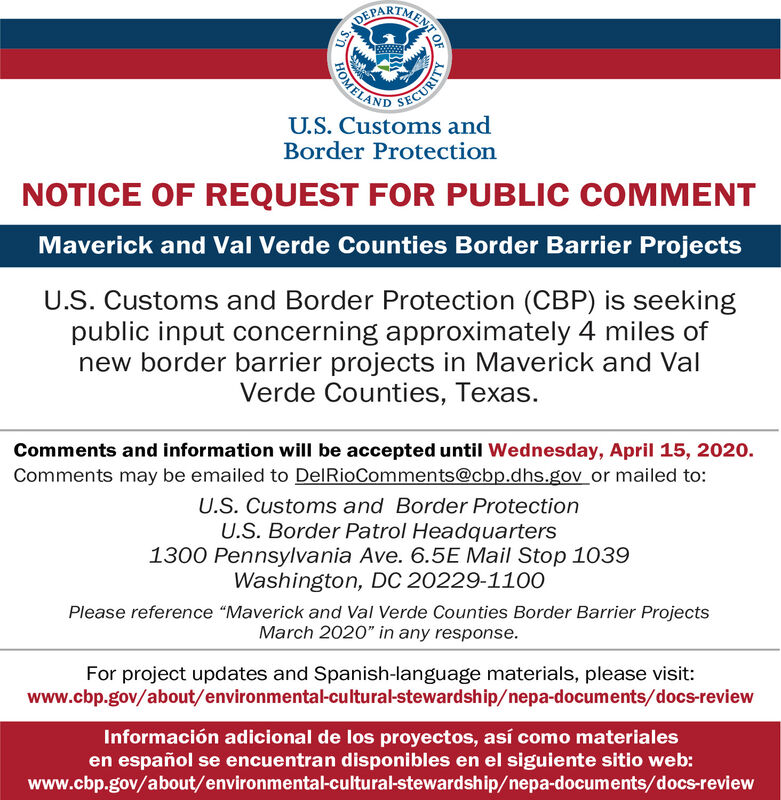 "SECURITYU.S. Customs andFOMELANDBorder ProtectionNOTICE OF REQUEST FOR PUBLIC COMMENTMaverick and Val Verde Counties Border Barrier ProjectsU.S. Customs and Border Protection (CBP) is seekingpublic input concerning approximately 4 miles ofnew border barrier projects in Maverick and ValVerde Counties, Texas.Comments and information will be accepted until Wednesday, April 15, 2020.Comments may be emailed to DelRioComments@cbp.dhs.gov or mailed to:U.S. Customs and Border ProtectionU.S. Border Patrol Headquarters1300 Pennsylvania Ave. 6.5E Mail Stop 1039Washington, DC 20229-1100Please reference ""Maverick and Val Verde Counties Border Barrier ProjectsMarch 2020"" in any response.For project updates and Spanish-language materials, please visit:www.cbp.gov/about/environmental-cultural-stewardship/nepa-documents/docs-reviewInformación adicional de los proyectos, así como materialesen español se encuentran disponibles en el siguiente sitio web:www.cbp.gov/about/environmental-cultural-stewardship/nepa-documents/docs-reviewMENT OFU.S. SECURITY U.S. Customs and FOMELAND Border Protection NOTICE OF REQUEST FOR PUBLIC COMMENT Maverick and Val Verde Counties Border Barrier Projects U.S. Customs and Border Protection (CBP) is seeking public input concerning approximately 4 miles of new border barrier projects in Maverick and Val Verde Counties, Texas. Comments and information will be accepted until Wednesday, April 15, 2020. Comments may be emailed to DelRioComments@cbp.dhs.gov or mailed to: U.S. Customs and Border Protection U.S. Border Patrol Headquarters 1300 Pennsylvania Ave. 6.5E Mail Stop 1039 Washington, DC 20229-1100 Please reference ""Maverick and Val Verde Counties Border Barrier Projects March 2020"" in any response. For project updates and Spanish-language materials, please visit: www.cbp.gov/about/environmental-cultural-stewardship/nepa-documents/docs-review Información adicional de los proyectos, así como materiales en español se encuentran disponibles en el siguiente sitio web: www.cbp.gov/about/environmental-cultural-stewardship/nepa-documents/docs-review MENT OF U.S."