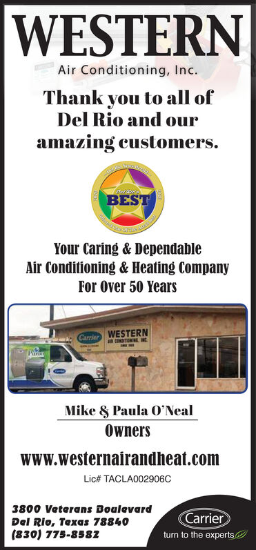 WESTERNAir Conditioning, Inc.Thank you to all ofDel Rio and ouramazing customers.BESTYour Caring & DependableAir Conditioning & Heating CompanyFor Over 50 YearsCarrier WESTERNan CONNTIONIN INCParonMike & Paula O'NealOwnerswww.westernairandheat.comLic# TACLA002906C3800 Veterans BoulevardCarrierturn to the expertsDel Rio, Texas 78840(830) 775-8582 WESTERN Air Conditioning, Inc. Thank you to all of Del Rio and our amazing customers. BEST Your Caring & Dependable Air Conditioning & Heating Company For Over 50 Years Carrier WESTERN an CONNTIONIN INC Paron Mike & Paula O'Neal Owners www.westernairandheat.com Lic# TACLA002906C 3800 Veterans Boulevard Carrier turn to the experts Del Rio, Texas 78840 (830) 775-8582