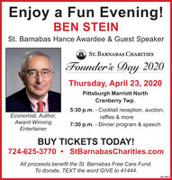 Enjoy a Fun Evening!BEN STEINSt. Barnabas Hance Awardee & Guest SpeakerAST. BARNABAS CHARITIESFounder's Day 2020Thursday, April 23, 2020Pittsburgh Marriott NorthCranberry Twp.Economist, Author,Award-Winning5:30 p.m. - Cocktail reception, auction,raffles & more7:30 p.m. - Dinner program & speechEntertainerBUY TICKETS TODAY!724-625-3770 StBarnabasCharities.comAll proceeds benefit the St. Barnabas Free Care Fund.To donate, TEXT the word GIVE to 41444.odno- 108312 Enjoy a Fun Evening! BEN STEIN St. Barnabas Hance Awardee & Guest Speaker AST. BARNABAS CHARITIES Founder's Day 2020 Thursday, April 23, 2020 Pittsburgh Marriott North Cranberry Twp. Economist, Author, Award-Winning 5:30 p.m. - Cocktail reception, auction, raffles & more 7:30 p.m. - Dinner program & speech Entertainer BUY TICKETS TODAY! 724-625-3770  StBarnabasCharities.com All proceeds benefit the St. Barnabas Free Care Fund. To donate, TEXT the word GIVE to 41444. odno- 108312