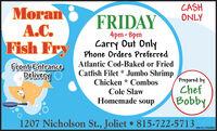 CASHONLYMoranA.C.Fish FryFRIDAY4pm-8pmCarry Out OnlyPhone Orders PreferredAtlantic Cod-Baked or FriedFront EntranceDeliveryCatfish Filet * Jumbo ShrimpChicken * CombosCole SlawHomemade soupPrepared byChefBobby,1207 Nicholson St., Joliet  815-722-5713,SM-CL1764460 CASH ONLY Moran A.C. Fish Fry FRIDAY 4pm-8pm Carry Out Only Phone Orders Preferred Atlantic Cod-Baked or Fried Front Entrance Delivery Catfish Filet * Jumbo Shrimp Chicken * Combos Cole Slaw Homemade soup Prepared by Chef Bobby, 1207 Nicholson St., Joliet  815-722-5713, SM-CL1764460