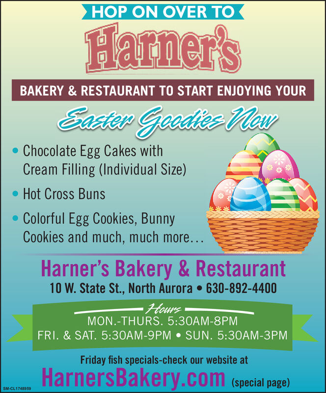 HOP ON OVER TOHarner'sBAKERY & RESTAURANT TO START ENJOYING YOUREaster Gecdies Mav Chocolate Egg Cakes withCream Filling (Individual Size)Hot Cross BunsColorful Egg Cookies, BunnyCookies and much, much more...Harner's Bakery & Restaurant10 W. State St., North Aurora  630-892-4400HoursMON.-THURS. 5:30AM-8PMFRI. & SAT. 5:30AM-9PM  SUN. 5:30AM-3PMFriday fish specials-check our website atHarnersBakery.com (special page)SM-CL1748959 HOP ON OVER TO Harner's BAKERY & RESTAURANT TO START ENJOYING YOUR Easter Gecdies Mav  Chocolate Egg Cakes with Cream Filling (Individual Size) Hot Cross Buns Colorful Egg Cookies, Bunny Cookies and much, much more... Harner's Bakery & Restaurant 10 W. State St., North Aurora  630-892-4400 Hours MON.-THURS. 5:30AM-8PM FRI. & SAT. 5:30AM-9PM  SUN. 5:30AM-3PM Friday fish specials-check our website at HarnersBakery.com (special page) SM-CL1748959