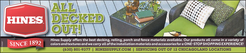 ALLDECKEDOUT!HINESHines Supply offers the best decking, railing, porch and fence materials available. Our products all come in a variety ofcolors and textures and we carry all of the installation materials and accessories for a ONE-STOP SHOPPINGEXPERIENCE!(630) 801-9377 | HINESSUPPLY.COM | SERVICING OUT OF 12 CHICAGOLAND LOCATIONSSINCE 1892 ALL DECKED OUT! HINES Hines Supply offers the best decking, railing, porch and fence materials available. Our products all come in a variety of colors and textures and we carry all of the installation materials and accessories for a ONE-STOP SHOPPINGEXPERIENCE! (630) 801-9377 | HINESSUPPLY.COM | SERVICING OUT OF 12 CHICAGOLAND LOCATIONS SINCE 1892