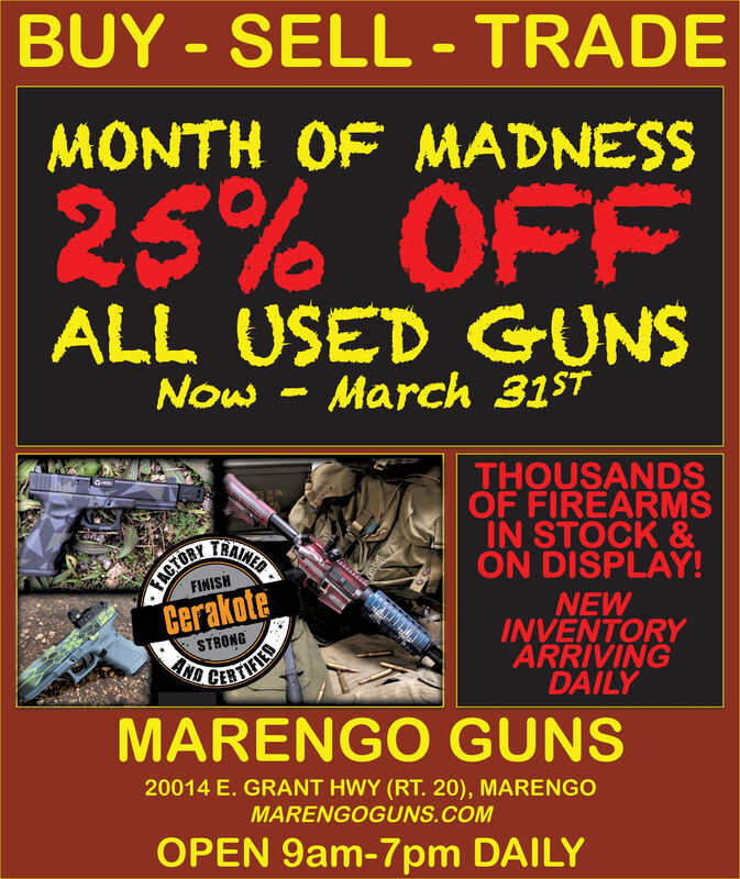 BUY - SELL - TRADEMONTH OF MADNESS25% OFFALL USED GUNSNow - March 31$TTHOUSANDSOF FIREARMSIN STOCK &ON DISPLAY!NEWINVENTORYARRIVINGDAILYAINEDFINISHCerakoteSTRONGAND CERCERTIFEDMARENGO GUNS20014 E. GRANT HWY (RT. 20), MARENGOMARENGOGUNS.COMOPEN 9am-7pm DAILYFACTORY BUY - SELL - TRADE MONTH OF MADNESS 25% OFF ALL USED GUNS Now - March 31$T THOUSANDS OF FIREARMS IN STOCK & ON DISPLAY! NEW INVENTORY ARRIVING DAILY AINED FINISH Cerakote STRONG AND CER CERTIFED MARENGO GUNS 20014 E. GRANT HWY (RT. 20), MARENGO MARENGOGUNS.COM OPEN 9am-7pm DAILY FACTORY