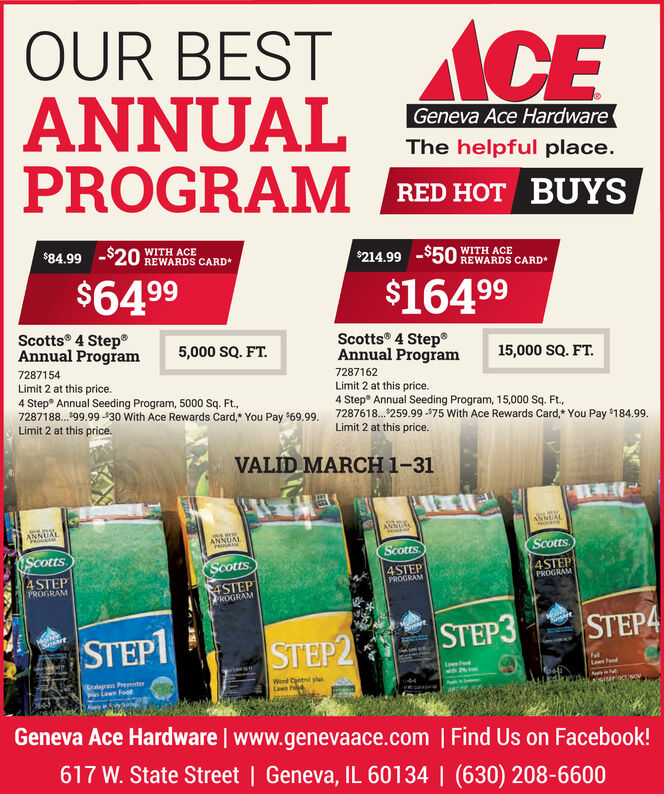 OUR BESTANNUALPROGRAM RED HOT BUYSCGeneva Ace HardwareThe helpful place.$84.99 -$20 WITH ACEREWARDS CARD*$214.99 -5O REWARDS CARDWITH ACE$6499$16499Scotts 4 Step®Annual ProgramScotts 4 StepAnnual Program5,000 SQ. FT.15,000 SQ. FT.7287154Limit 2 at this price.4 Step Annual Seeding Program, 5000 Sq. Ft.,7287188.199.99 -30 With Ace Rewards Card,* You Pay 69.99. 7287618. 259.99 -475 With Ace Rewards Card,* You Pay $184.99.Limit 2 at this price.7287162Limit 2 at this price.4 Step Annual Seeding Program, 15,000 Sq. Ft.,Limit 2 at this price.VALID MARCH 1-31ANNUALANNUALScottsScotts.Scotts.Scotts4 STEP4STEPPROGRAM4STEPPROGRAM4STEPPROGRAMPROGRAMSTEP4STEP1STEP2STEP3FallLwn Feodrabgra Preventes Lawn FoodWeed Cetrl plasLan tAwyinsiuroctiNOGeneva Ace Hardware | www.genevaace.com | Find Us on Facebook!617 W. State Street | Geneva, IL 60134 | (630) 208-6600 OUR BEST ANNUAL PROGRAM RED HOT BUYS C Geneva Ace Hardware The helpful place. $84.99 -$20 WITH ACE REWARDS CARD* $214.99 -5O REWARDS CARD WITH ACE $6499 $16499 Scotts 4 Step® Annual Program Scotts 4 Step Annual Program 5,000 SQ. FT. 15,000 SQ. FT. 7287154 Limit 2 at this price. 4 Step Annual Seeding Program, 5000 Sq. Ft., 7287188.199.99 -30 With Ace Rewards Card,* You Pay 69.99. 7287618. 259.99 -475 With Ace Rewards Card,* You Pay $184.99. Limit 2 at this price. 7287162 Limit 2 at this price. 4 Step Annual Seeding Program, 15,000 Sq. Ft., Limit 2 at this price. VALID MARCH 1-31 ANNUAL ANNUAL Scotts Scotts. Scotts. Scotts 4 STEP 4STEP PROGRAM 4STEP PROGRAM 4STEP PROGRAM PROGRAM STEP4  STEP1 STEP2 STEP3 Fall Lwn Feod rabgra Prevente s Lawn Food Weed Cetrl plas Lan t Awyin siuroctiNO Geneva Ace Hardware | www.genevaace.com | Find Us on Facebook! 617 W. State Street | Geneva, IL 60134 | (630) 208-6600