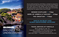 On an undiscovered tour with Globus, we lead you away fromthe hustle and bustle of the big cities and into quaint villagesand quiet towns of Italy, Britain, and the Mediterranean.We leave behind the crowds and forget about the familiar,trading them for places known only to locals.BONNIE SCOTLAND | 7 DaysGEMS OF UMBRIA & TUSCANY | 9 DaysTHE CROATIAN | 11 DaysSAVE 5% ON SELECT 2020GLOBUS UNDISCOVERED VACATIONS!GLOBUS.DISCOVER THEUNDISCOVEREDTRAVEL SERVICES OF YORKVILLE801 N. Bridge St. (Rt. 47),Yorkville, IL 60560 (1/2 mile South of Rt. 34)info@travelservicesyorkville.com630-553-7200 | Travelservicesofyorkville.com..... On an undiscovered tour with Globus, we lead you away from the hustle and bustle of the big cities and into quaint villages and quiet towns of Italy, Britain, and the Mediterranean. We leave behind the crowds and forget about the familiar, trading them for places known only to locals. BONNIE SCOTLAND | 7 Days GEMS OF UMBRIA & TUSCANY | 9 Days THE CROATIAN | 11 Days SAVE 5% ON SELECT 2020 GLOBUS UNDISCOVERED VACATIONS! GLOBUS. DISCOVER THE UNDISCOVERED TRAVEL SERVICES OF YORKVILLE 801 N. Bridge St. (Rt. 47), Yorkville, IL 60560 (1/2 mile South of Rt. 34) info@travelservicesyorkville.com 630-553-7200 | Travelservicesofyorkville.com .....