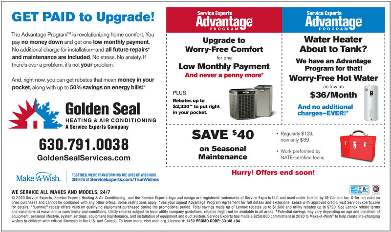 "GET PAID to Upgrade!Service ExpertsService ExpertsAdvantageAdvantagePROGRAMPROGRAMThe Advantage Program"" is revolutionizing home comfort. Youpay no money down and get one low monthly payment.No additional charge for installation-and all future repairs*and maintenance are included. No stress. No anxiety. IfUpgrade toWorry-Free ComfortWater HeaterAbout to Tank?for oneWe have an AdvantageProgram for that!Worry-Free Hot Waterthere's ever a problem, it's not your problem.Low Monthly PaymentAnd never a penny moreAnd, right now, you can get rebates that mean money in yourpocket, along with up to 50% savings on energy bills!""as low asPLUS$36/MonthGolden SealRebates up to$2,320"" to put rightin your pocket.And no additionalcharges-EVER!""HEATING & AIR CONDITIONINGA Service Experts CompanySAVE $40on SeasonalRegularly $129,now only $89630.791.0038 Work performed byNATE-certified techsGoldenSealServices.comMaintenanceHurry! Offers end soon!MakeAWish.TOGETHER, WERE TRANSFORMING THE LIVES OF WISH KIDS.SEE HOW AT ServiceExperts.com/TrueWishesWE SERVICE ALL MAKES AND MODELS, 24/7O 2020 Service Experts, Service Experts Heating & Air Conditioning, and the Service Experts logo and design are registered trademarks of Service Experts LLC and used under license by SE Canada Inc. Offer not valid onprior purchases and cannot be combined with any other offers. Some restrictions apply. ""See your signed Advantage Program Agreement for full details and exclusions. Lease with approved credit; visit ServiceExperts.comfor details. *""Lennox"" rebate offers valid on qualitying equipment purchased during the promotional period. Total savings made up of Lennox rebates up to $1.600 and utility rebates up to $720. See Lennox rebate termsand conditions at www.lennox.com/terms-and-conditions. Utlity rebates subject to local utility company guidelines; rebates might not be available in all areas. *Potential savings may vary depending on age and condition ofequipment, personal lifestyle, system settings, equipment maintenance, and installation of equipment and duct system. Service Experts has made a $250,000 commitment in 2020 to Make-A-Wish"" to help create life-changingwishes to children with critical illnesses in the U.S. and Canada. To learn more, visit wish.org. License : 1450 PROMO CODE: 33148-104 GET PAID to Upgrade! Service Experts Service Experts Advantage Advantage PROGRAM PROGRAM The Advantage Program"" is revolutionizing home comfort. You pay no money down and get one low monthly payment. No additional charge for installation-and all future repairs* and maintenance are included. No stress. No anxiety. If Upgrade to Worry-Free Comfort Water Heater About to Tank? for one We have an Advantage Program for that! Worry-Free Hot Water there's ever a problem, it's not your problem. Low Monthly Payment And never a penny more And, right now, you can get rebates that mean money in your pocket, along with up to 50% savings on energy bills!"" as low as PLUS $36/Month Golden Seal Rebates up to $2,320"" to put right in your pocket. And no additional charges-EVER!"" HEATING & AIR CONDITIONING A Service Experts Company SAVE $40 on Seasonal Regularly $129, now only $89 630.791.0038  Work performed by NATE-certified techs GoldenSealServices.com Maintenance Hurry! Offers end soon! MakeAWish. TOGETHER, WERE TRANSFORMING THE LIVES OF WISH KIDS. SEE HOW AT ServiceExperts.com/TrueWishes WE SERVICE ALL MAKES AND MODELS, 24/7 O 2020 Service Experts, Service Experts Heating & Air Conditioning, and the Service Experts logo and design are registered trademarks of Service Experts LLC and used under license by SE Canada Inc. Offer not valid on prior purchases and cannot be combined with any other offers. Some restrictions apply. ""See your signed Advantage Program Agreement for full details and exclusions. Lease with approved credit; visit ServiceExperts.com for details. *""Lennox"" rebate offers valid on qualitying equipment purchased during the promotional period. Total savings made up of Lennox rebates up to $1.600 and utility rebates up to $720. See Lennox rebate terms and conditions at www.lennox.com/terms-and-conditions. Utlity rebates subject to local utility company guidelines; rebates might not be available in all areas. *Potential savings may vary depending on age and condition of equipment, personal lifestyle, system settings, equipment maintenance, and installation of equipment and duct system. Service Experts has made a $250,000 commitment in 2020 to Make-A-Wish"" to help create life-changing wishes to children with critical illnesses in the U.S. and Canada. To learn more, visit wish.org. License : 1450 PROMO CODE: 33148-104"