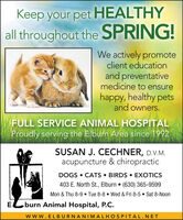 Keep your pet HEALTHYall throughout the SPRING!We actively promoteclient educationand preventativemedicine to ensurehappy, healthy petsand owners.FULL SERVICE ANIMAL HOSPITALProudlyserving the Elburn Area since 1992SUSAN J. CECHNER, D.V.M.acupuncture & chiropracticDOGS  CATS  BIRDS  EXOTICS403 E. North St., Elburn  (630) 365-9599Mon & Thu 8-9  Tue 8-8  Wed & Fri 8-5  Sat 8-NoonE.burn Animal Hospital, P.C.www.ELBURNANIMALHOSPITAL.NET Keep your pet HEALTHY all throughout the SPRING! We actively promote client education and preventative medicine to ensure happy, healthy pets and owners. FULL SERVICE ANIMAL HOSPITAL Proudly serving the Elburn Area since 1992 SUSAN J. CECHNER, D.V.M. acupuncture & chiropractic DOGS  CATS  BIRDS  EXOTICS 403 E. North St., Elburn  (630) 365-9599 Mon & Thu 8-9  Tue 8-8  Wed & Fri 8-5  Sat 8-Noon E. burn Animal Hospital, P.C. www.ELBURNANIMALHOSPITAL.NET