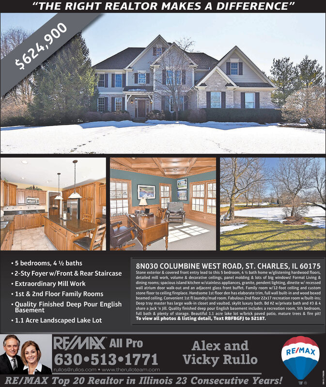 """""""THE RIGHT REALTOR MAKES A DIFFERENCE""""$624,9005 bedrooms, 4 ½ baths8N030 COLUMBINE WEST ROAD, ST. CHARLES, IL 601752-Sty Foyer w/Front & Rear Staircase Extraordinary Mill Work 1st & 2nd Floor Family Rooms Quality Finished Deep Pour EnglishStone exterior & covered front entry lead to this 5 bedroom, 4 % bath home w/glistening hardwood floors,detailed mill work, volume & decorative ceilings, panel molding & lots of big windows! Formal Living &dining rooms; spacious island kitchen w/stainless appliances, granite, pendent lighting, dinette w/ recessedwall atrium door walk-out and an adjacent glass front buffet. Family room w/12-foot ceiling and customstone floor to ceiling fireplace. Handsome 1st floor den has elaborate trim, full wall built-in and wood boxedbeamed ceiling. Convenient 1st fl laundry/mud room. Fabulous 2nd floor 22x17 recreation room w/built-ins;Deep tray master has large walk-in closet and vaulted, skylit luxury bath. Bd #2 w/private bath and #3 & 4share a Jack 'n Jill. Quality finished deep pour English basement includes a recreation room, 5th bedroom,full bath & plenty of storage. Beautiful 1.1 acre lake lot w/brick paved patio, mature trees & fire pit!To view all photos & listing detail, Text RBFBGF) to 52187.Basement1.1 Acre Landscaped Lake LotREMAX All Pro630 513 1771Alex andRE/MAXVicky Rullorullos@rullos.com  www.therulloteam.comRE/MAX Top 20 Realtor in Illinois 23 Consecutive Years! """"THE RIGHT REALTOR MAKES A DIFFERENCE"""" $624,900 5 bedrooms, 4 ½ baths 8N030 COLUMBINE WEST ROAD, ST. CHARLES, IL 60175 2-Sty Foyer w/Front & Rear Staircase  Extraordinary Mill Work  1st & 2nd Floor Family Rooms  Quality Finished Deep Pour English Stone exterior & covered front entry lead to this 5 bedroom, 4 % bath home w/glistening hardwood floors, detailed mill work, volume & decorative ceilings, panel molding & lots of big windows! Formal Living & dining rooms; spacious island kitchen w/stainless appliances, granite, pendent lighting, dinette w/ recessed wall atriu"""