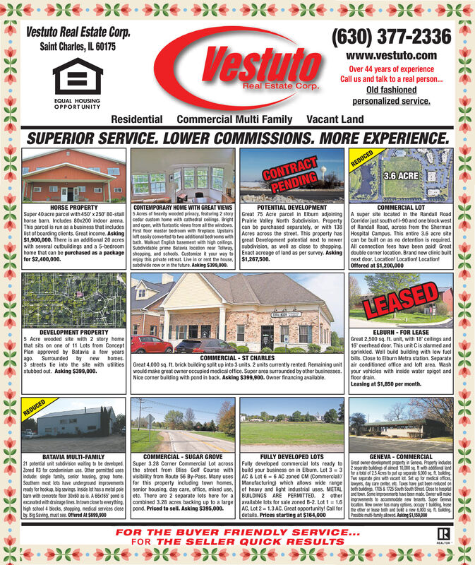 Vestuto Real Estate Corp.Saint Charles, IL 60175(630) 377-2336Vestutowww.vestuto.comOver 44 years of experienceCall us and talk to a real person.Old fashionedpersonalized service.Real Estate Corp.EQUAL HOUSINGOPPORT UNITYResidential Commercial Multi Family Vacant LandSUPERIOR SERVICE. LOWER COMMISSIONS. MORE EXPERIENCE.CONTRACTPENDINGREDUCED3.6 ACREHORSE PROPERTYCONTEMPORARY HOME WITH GREAT VIEWSS Acres of heavily wooded privacy, teaturing 2 storycedar custom home with cathedral ceilings. Brightl Prairie Valley North Subdivision. Propertyand open, with fantastic views trom all the windows.First floor master bedroom with fireplace. Upstairsloft easily converted to two additional bedrooms withI Acres across the street. This property has Hospital Campus. This entire 3,6 acre sitebath. Wakout English basement with Noh cellinesI great Development potential next to newerSubdividable prime Batavia location near Tolway. subdivision, as well as close to shopping All connection fees have been paid! GreatPOTENTIAL DEVELOPMENTGreat 75 Acre parcel in Elburn adjoiningSuper 40 acre parcel with 450' x 250' 80-stallhorse barn. Includes 80x200 indoor arenaThis parcel is run as a business that includeslist of boarding clients. Great income. Asking$1,900,000. There is an additional 20 acreswith several outbuldings and a 5-bedroomhome that can be purchased as a package shopping, and schools. Customize it your way to Exact acreage of land as per survey. Asking double corner location. Brand new clinic builtfor $2,400,000.COMMERCIAL LOTA super site located in the Randall RoadCorridor just south of l-90 and one block westof Randall Road, across from the Shermancan be purchased separately, or with 138can be built on as no detention is required.enjoy this private retreat. Live in or rent the house,subdivide now or in the future. Asking $398,000.$1,267,500.next door. Location! Location! Location!Offered at $1,200,000LEASEDDEVELOPMENT PROPERTY5 Acre wooded site with 2 story homethat sits on one