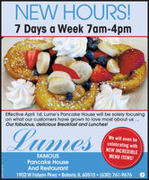 NEW HOURS!7 Days a Week 7am-4pmEffective April 1st, Lume's Pancake House will be solely focusingon what our customers have grown to love most about us ...Our fabulous, delicious Breakfast and Lunches!LumesWe will even becelebrating withNEW INCREDIBLEFAMOUSMENU ITEMS!Pancake HouseAnd Restaurant1902 W Fabyan Pkwy Batavia, IL 60510  (630) 761-9676SM-CL1762137 NEW HOURS! 7 Days a Week 7am-4pm Effective April 1st, Lume's Pancake House will be solely focusing on what our customers have grown to love most about us ... Our fabulous, delicious Breakfast and Lunches! Lumes We will even be celebrating with NEW INCREDIBLE FAMOUS MENU ITEMS! Pancake House And Restaurant 1902 W Fabyan Pkwy Batavia, IL 60510  (630) 761-9676 SM-CL1762137