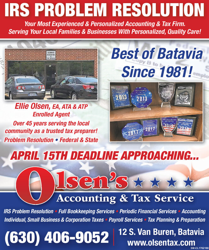 IRS PROBLEM RESOLUTIONYour Most Experienced & Personalized Accounting & Tax Firm.Serving Your Local Families & Businesses With Personalized, Quality Care!Best of Bataviaopy B toOLSEN'SACCOUNTSince 1981!emplor2014201320132015Ellie Olsen, EA, ATA & ATPEnrolled AgentOver 45 years serving the localcommunity as a trusted tax preparer!Problem Resolution  Federal & State201920102017 2017APRIL 15TH DEADLINE APPROACHING..1sen'sAccounting & Tax ServiceIRS Problem Resolution Full Bookkeeping Services Periodic Financial Services AccountingIndividual, Small Business & Corporation Taxes Payroll Services Tax Planning & Preparation(630) 406-905212 S. Van Buren, Bataviawww.olsentax.comSM-CL1762188 IRS PROBLEM RESOLUTION Your Most Experienced & Personalized Accounting & Tax Firm. Serving Your Local Families & Businesses With Personalized, Quality Care! Best of Batavia opy B to OLSEN'S ACCOUNT Since 1981! emplor 2014 2013 2013 2015 Ellie Olsen, EA, ATA & ATP Enrolled Agent Over 45 years serving the local community as a trusted tax preparer! Problem Resolution  Federal & State 2019 2010 2017 2017 APRIL 15TH DEADLINE APPROACHING.. 1sen's Accounting & Tax Service IRS Problem Resolution Full Bookkeeping Services Periodic Financial Services Accounting Individual, Small Business & Corporation Taxes Payroll Services Tax Planning & Preparation (630) 406-9052 12 S. Van Buren, Batavia www.olsentax.com SM-CL1762188
