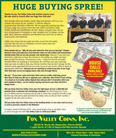 "HUGE BUYING SPREE!Thanks to you, Fox Valley Coins had another banner year!We now need to restock after our huge Year-End sale!Even though many coin dealers, pawn shops and jewelers sell to us, ournumber one source for our ""product"" is still the collectoror person that inherited a collection. We are especially wanting rare dateUS coins, large size currency from the early 1900's and before, $500,$1,000, $5,000 and $10,000 bills. All silver dollars and gold coins. We arevery strong buyers of complete or near complete sets. As always, we buygold, silver, platinum, palladium and Rhodium bars and coins as well asscrap jewelry and industrial.Unlike most shops that buy gold and silver scrap from the public,we'll buy that too, but our emphasis is on the scarce coins andcollector coins and currency.THEO00 UNITEDSTNTES OPAMERICN UDUUMany people ask us, ""Why do you only advertise that you are buying?"" Simple -because most avid collectors and investors that are into bullion and numismaticsalready know that we are the premier coin dealership. However, if you have justinherited a collection or have lost interest in the hobby, you might not havekept up with the process. The process is easy - bring it in and we will makeitemized offers on anything or everything. You sell what you want and keepwhat you want. It really is that easy. Did we mention that we don't charge for thisverbal in-store appraisal? And we can come to you at your home, office or bank onappropriate collections. Because we are wanting to restock now due to our hugeYear-End sale, we are arranging house calls now through March.THEENITED STATES OEAMERICA 0010000HOUSECALLSAVAILABLEto Home, Office or BankWe say: "" If you have coins and enjoy them and are avidly collecting, great.We'd love to help you fill out or upgrade your collection. But if they're just sittingin a closet or in a costly safety deposit box and you don't remember when youeven looked at them..we are always buying and assure you they will find ahappy home.on Large CollectionsTHEENITED STATES OFAMERICATENTHOISANDAOLLAISDid you know that Fox Valley Coins was the high buyer of over 2,800,000 oldpennies from a national coin marketing company? An interesting fact: if youlay 2.8 million pennies touching side by side in a line they would be 20 miles long!By the way, that penny deal launched Fox Valley Coins to also be their number 1supplier of old coins and currency.Did you know that Fox Valley Coins is the leading dealer in rare coins and currencyas well as precious metals in the Midwest?In today's world of identity theft - why would anyone buy or sell gold, silveror coins through the mail? Fox Valley Coins is CASH and CARRY.In the past 2 months FVC has bought and soldmillions in Coins, Currency and Bullion! Weneed to purchase NOW to restock.Fox VALLEY COINS, INC.INC.4S100 N. Route 59, Naperville, Illinois 605631 Light North of l-88 at Naperville/Warrenville BorderMon-Fri 10am-6pm  Sat 10am-3pmClosed Sundays & Holidays630-305-0100www.FOXVALLEYCOINS.COM HUGE BUYING SPREE! Thanks to you, Fox Valley Coins had another banner year! We now need to restock after our huge Year-End sale! Even though many coin dealers, pawn shops and jewelers sell to us, our number one source for our ""product"" is still the collector or person that inherited a collection. We are especially wanting rare date US coins, large size currency from the early 1900's and before, $500, $1,000, $5,000 and $10,000 bills. All silver dollars and gold coins. We are very strong buyers of complete or near complete sets. As always, we buy gold, silver, platinum, palladium and Rhodium bars and coins as well as scrap jewelry and industrial. Unlike most shops that buy gold and silver scrap from the public, we'll buy that too, but our emphasis is on the scarce coins and collector coins and currency. THE O00 UNITEDSTNTES OPAMERICN UDUU Many people ask us, ""Why do you only advertise that you are buying?"" Simple - because most avid collectors and investors that are into bullion and numismatics already know that we are the premier coin dealership. However, if you have just inherited a collection or have lost interest in the hobby, you might not have kept up with the process. The process is easy - bring it in and we will make itemized offers on anything or everything. You sell what you want and keep what you want. It really is that easy. Did we mention that we don't charge for this verbal in-store appraisal? And we can come to you at your home, office or bank on appropriate collections. Because we are wanting to restock now due to our huge Year-End sale, we are arranging house calls now through March. THE ENITED STATES OEAMERICA 00 10000 HOUSE CALLS AVAILABLE to Home, Office or Bank We say: "" If you have coins and enjoy them and are avidly collecting, great. We'd love to help you fill out or upgrade your collection. But if they're just sitting in a closet or in a costly safety deposit box and you don't remember when you even looked at them..we are always buying and assure you they will find a happy home. on Large Collections THEENITED STATES OFAMERICA TENTHOISANDAOLLAIS Did you know that Fox Valley Coins was the high buyer of over 2,800,000 old pennies from a national coin marketing company? An interesting fact: if you lay 2.8 million pennies touching side by side in a line they would be 20 miles long! By the way, that penny deal launched Fox Valley Coins to also be their number 1 supplier of old coins and currency. Did you know that Fox Valley Coins is the leading dealer in rare coins and currency as well as precious metals in the Midwest? In today's world of identity theft - why would anyone buy or sell gold, silver or coins through the mail? Fox Valley Coins is CASH and CARRY. In the past 2 months FVC has bought and sold millions in Coins, Currency and Bullion! We need to purchase NOW to restock. Fox VALLEY COINS, INC. INC. 4S100 N. Route 59, Naperville, Illinois 60563 1 Light North of l-88 at Naperville/Warrenville Border Mon-Fri 10am-6pm  Sat 10am-3pm Closed Sundays & Holidays 630-305-0100 www.FOXVALLEYCOINS.COM"