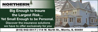 NORTHERNINSURANCE GROUP, LTDBig Enough to Insurethe Largest Risk...Yet Small Enough to be Personal.Discover the insurance solutionswe have to offer exclusively foryou(815) 942-0017 |114 W. North St., Morris, IL 60450SM-CL 1755849 NORTHERN INSURANCE GROUP, LTD Big Enough to Insure the Largest Risk... Yet Small Enough to be Personal. Discover the insurance solutions we have to offer exclusively for you (815) 942-0017 |114 W. North St., Morris, IL 60450 SM-CL 1755849