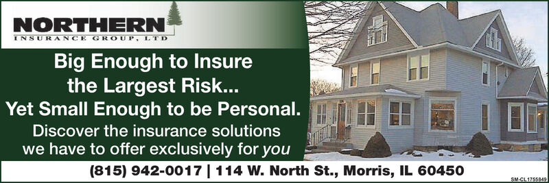 NORTHERNINSURANCE GROUP, LTDBig Enough to Insurethe Largest Risk...Yet Small Enough to be Personal.Discover the insurance solutionswe have to offer exclusively foryou(815) 942-0017  114 W. North St., Morris, IL 60450SM-CL 1755849 NORTHERN INSURANCE GROUP, LTD Big Enough to Insure the Largest Risk... Yet Small Enough to be Personal. Discover the insurance solutions we have to offer exclusively for you (815) 942-0017  114 W. North St., Morris, IL 60450 SM-CL 1755849
